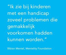 Ik zie bij kinderen met een handicap zoveel problemen die gemakkelijk voorkomen hadden kunnen worden.