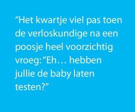 Het kwartje viel pas toen de verloskundige na een poosje heel voorzichtig vroeg: Eh... hebben jullie de baby laten testen?